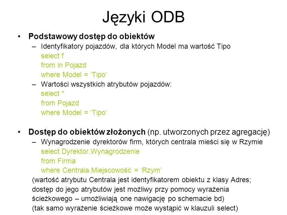 Języki ODB Podstawowy dostęp do obiektów –Identyfikatory pojazdów, dla których Model ma wartość Tipo select f from in Pojazd where Model = Tipo –Warto