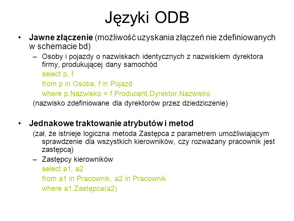 Języki ODB Jawne złączenie (możliwość uzyskania złączeń nie zdefiniowanych w schemacie bd) –Osoby i pojazdy o nazwiskach identycznych z nazwiskiem dyr