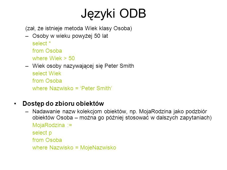 Języki ODB (zał, że istnieje metoda Wiek klasy Osoba) –Osoby w wieku powyżej 50 lat select * from Osoba where Wiek > 50 –Wiek osoby nazywającej się Pe