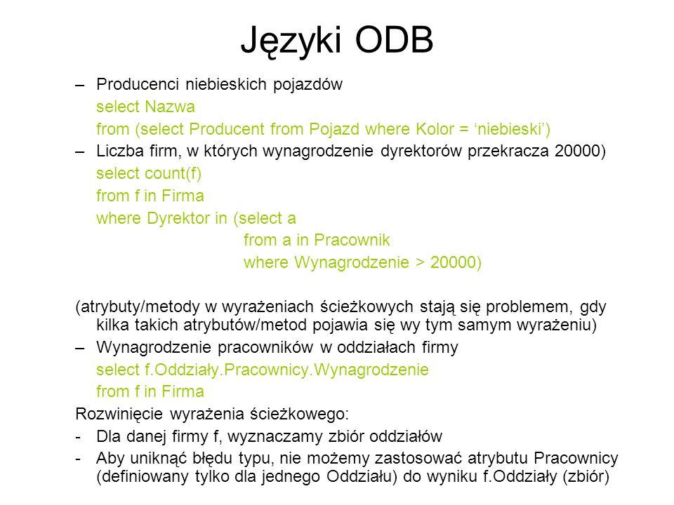 Języki ODB –Producenci niebieskich pojazdów select Nazwa from (select Producent from Pojazd where Kolor = niebieski) –Liczba firm, w których wynagrodz