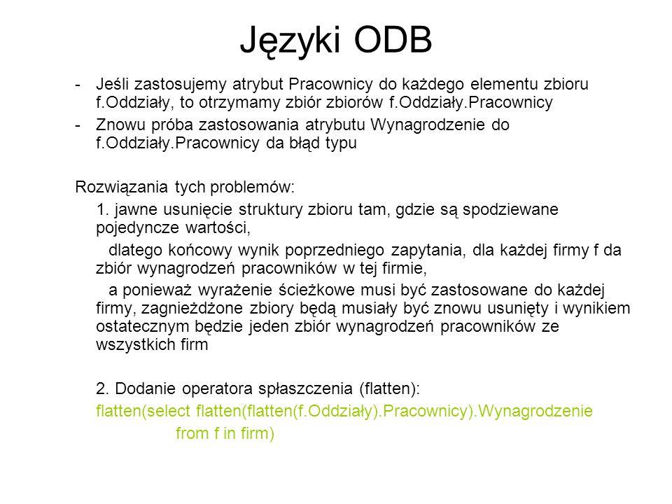 Języki ODB -Jeśli zastosujemy atrybut Pracownicy do każdego elementu zbioru f.Oddziały, to otrzymamy zbiór zbiorów f.Oddziały.Pracownicy -Znowu próba