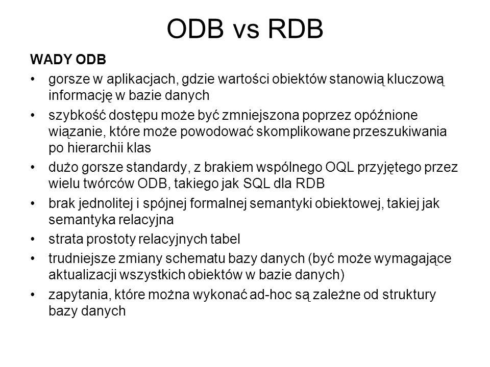 ODB vs RDB WADY ODB gorsze w aplikacjach, gdzie wartości obiektów stanowią kluczową informację w bazie danych szybkość dostępu może być zmniejszona po