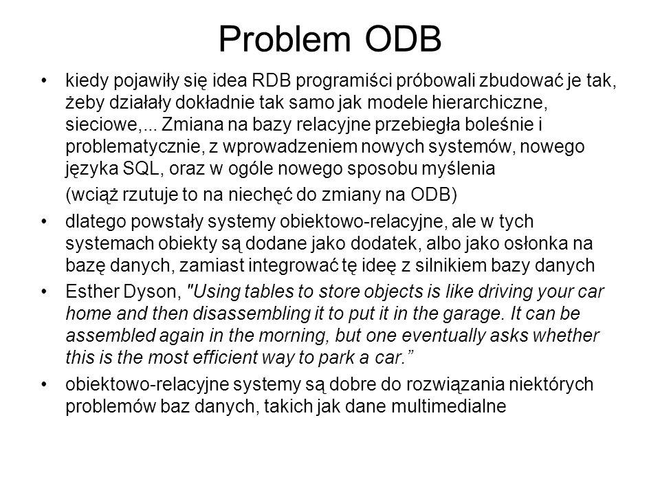 Problem ODB kiedy pojawiły się idea RDB programiści próbowali zbudować je tak, żeby działały dokładnie tak samo jak modele hierarchiczne, sieciowe,...