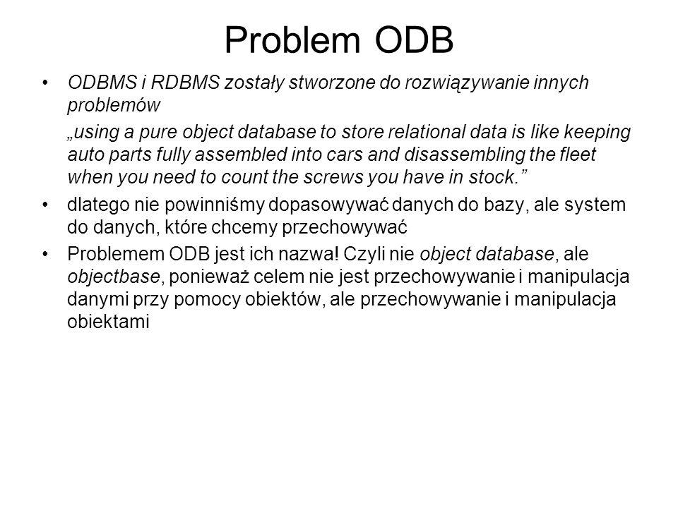 Problem ODB ODBMS i RDBMS zostały stworzone do rozwiązywanie innych problemów using a pure object database to store relational data is like keeping au