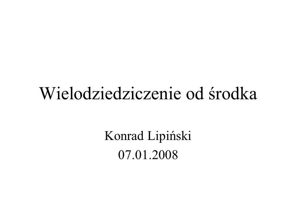 Wielodziedziczenie od środka Konrad Lipiński 07.01.2008