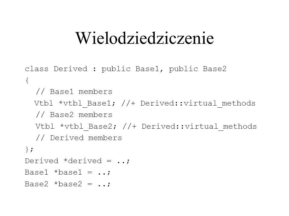 class Derived : public Base1, public Base2 { // Base1 members Vtbl *vtbl_Base1; //+ Derived::virtual_methods // Base2 members Vtbl *vtbl_Base2; //+ Derived::virtual_methods // Derived members }; Derived *derived =..; Base1 *base1 =..; Base2 *base2 =..;