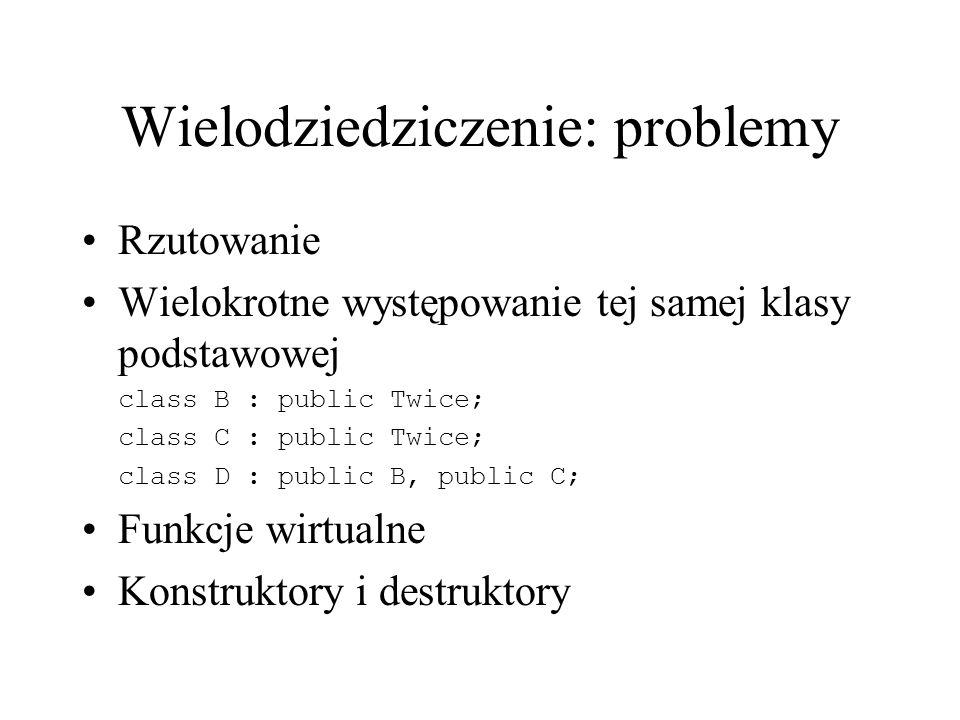 Wielodziedziczenie: problemy Rzutowanie Wielokrotne występowanie tej samej klasy podstawowej class B : public Twice; class C : public Twice; class D : public B, public C; Funkcje wirtualne Konstruktory i destruktory
