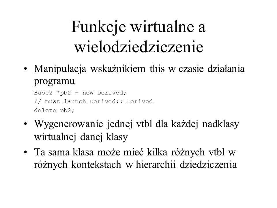 Funkcje wirtualne a wielodziedziczenie Manipulacja wskaźnikiem this w czasie działania programu Base2 *pb2 = new Derived; // must launch Derived::~Der