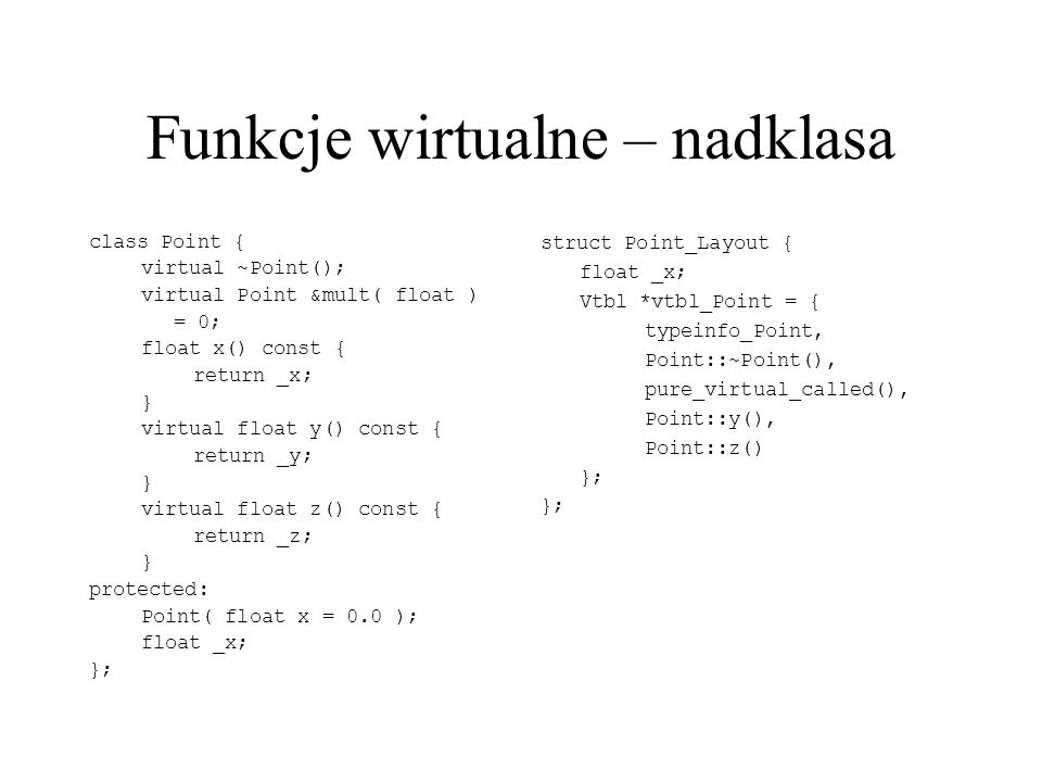 Funkcje wirtualne – nadklasa class Point { virtual ~Point(); virtual Point &mult( float ) = 0; float x() const { return _x; } virtual float y() const { return _y; } virtual float z() const { return _z; } protected: Point( float x = 0.0 ); float _x; }; struct Point_Layout { float _x; Vtbl *vtbl_Point = { typeinfo_Point, Point::~Point(), pure_virtual_called(), Point::y(), Point::z() };