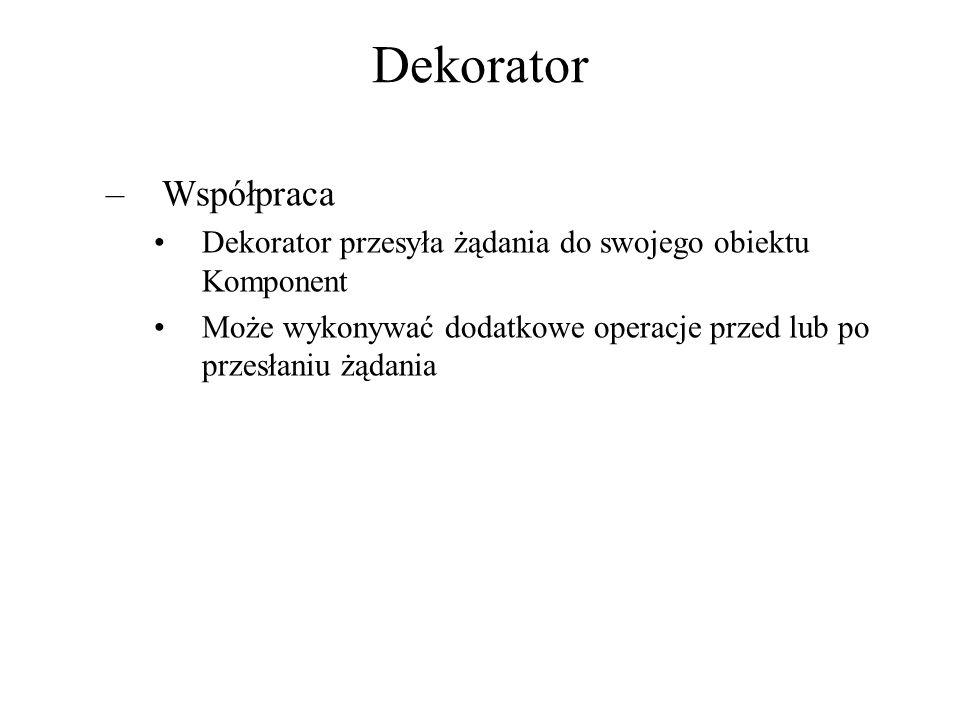 Dekorator –Współpraca Dekorator przesyła żądania do swojego obiektu Komponent Może wykonywać dodatkowe operacje przed lub po przesłaniu żądania