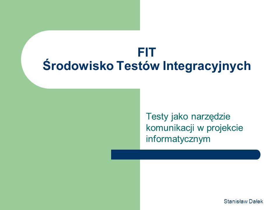 Stanisław Dałek FIT Środowisko Testów Integracyjnych Testy jako narzędzie komunikacji w projekcie informatycznym