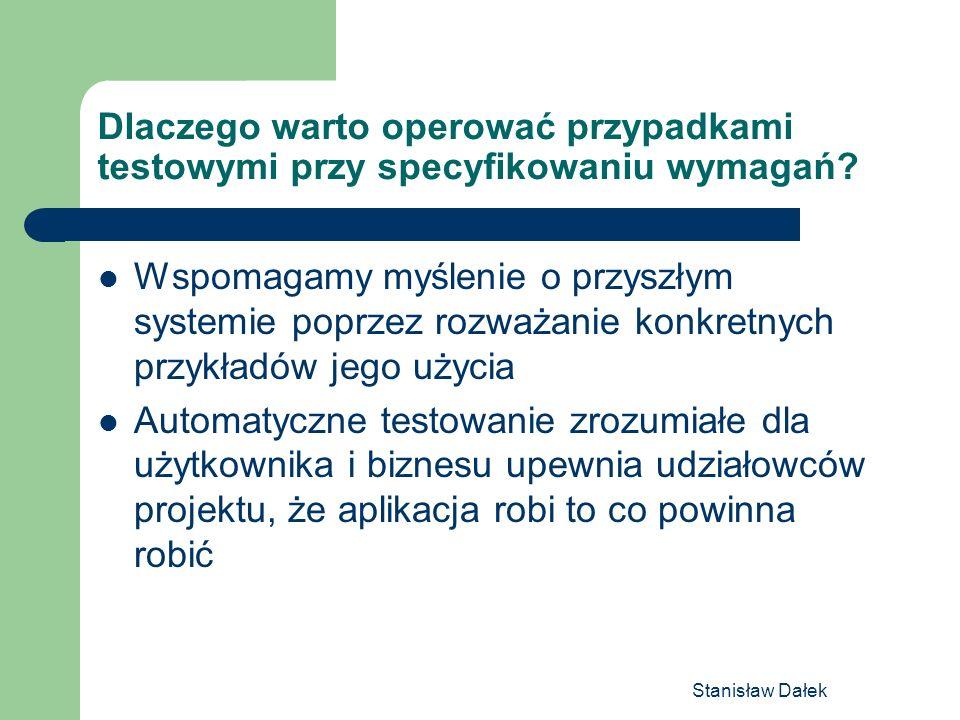 Stanisław Dałek Dlaczego warto operować przypadkami testowymi przy specyfikowaniu wymagań? Wspomagamy myślenie o przyszłym systemie poprzez rozważanie