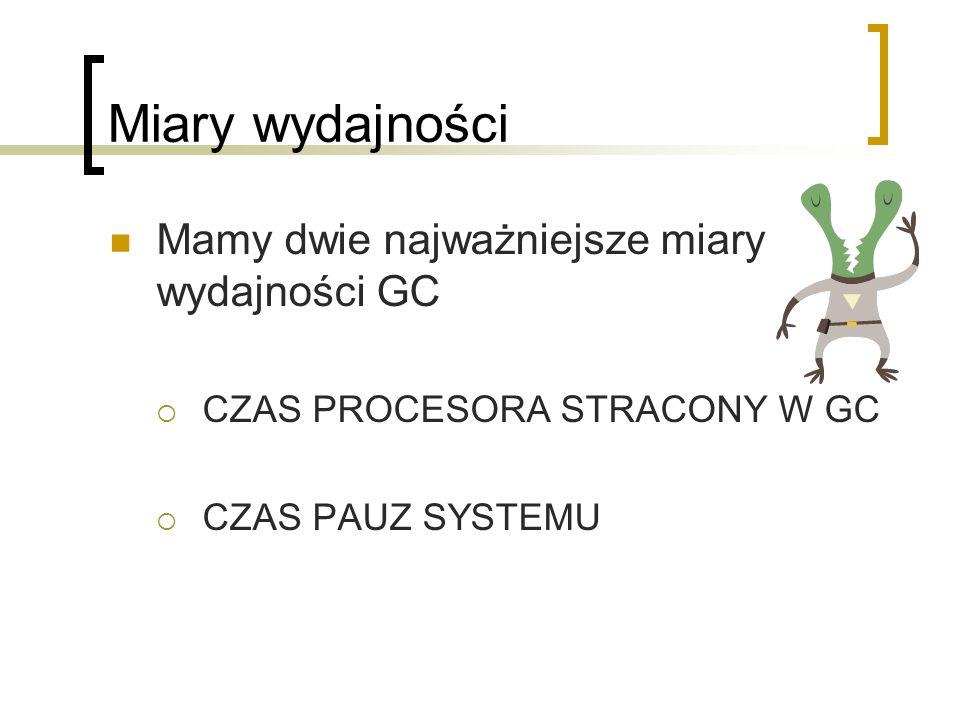 Miary wydajności Mamy dwie najważniejsze miary wydajności GC CZAS PROCESORA STRACONY W GC CZAS PAUZ SYSTEMU