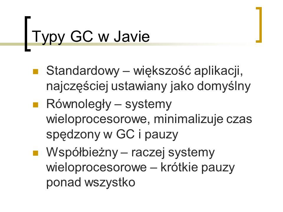 Typy GC w Javie Standardowy – większość aplikacji, najczęściej ustawiany jako domyślny Równoległy – systemy wieloprocesorowe, minimalizuje czas spędzony w GC i pauzy Współbieżny – raczej systemy wieloprocesorowe – krótkie pauzy ponad wszystko