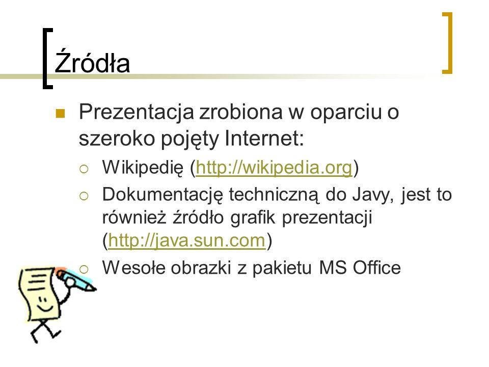 Źródła Prezentacja zrobiona w oparciu o szeroko pojęty Internet: Wikipedię (http://wikipedia.org)http://wikipedia.org Dokumentację techniczną do Javy, jest to również źródło grafik prezentacji (http://java.sun.com)http://java.sun.com Wesołe obrazki z pakietu MS Office