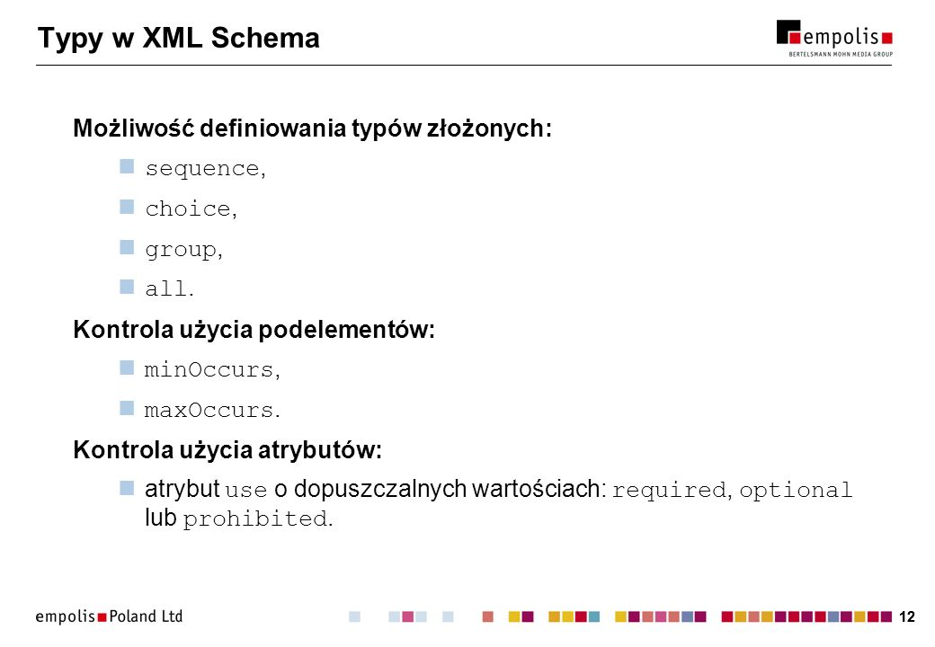 12 Typy w XML Schema Możliwość definiowania typów złożonych: sequence, choice, group, all. Kontrola użycia podelementów: minOccurs, maxOccurs. Kontrol