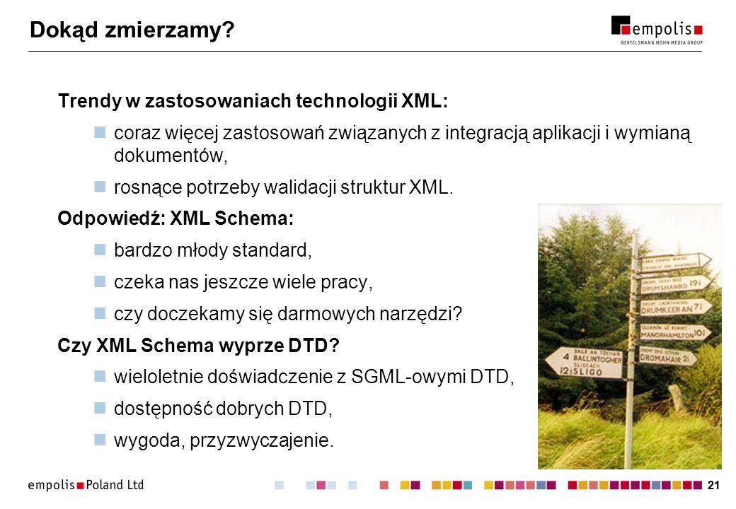 21 Dokąd zmierzamy? Trendy w zastosowaniach technologii XML: coraz więcej zastosowań związanych z integracją aplikacji i wymianą dokumentów, rosnące p