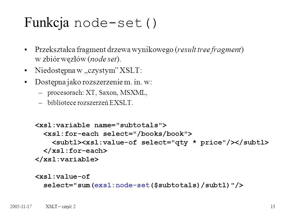 2005-11-17XSLT – część 213 Funkcja node-set() Przekształca fragment drzewa wynikowego (result tree fragment) w zbiór węzłów (node set).