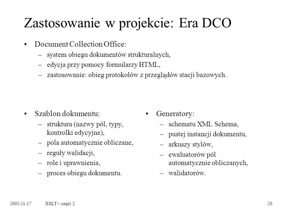 2005-11-17XSLT – część 220 Zastosowanie w projekcie: Era DCO Szablon dokumentu: –struktura (nazwy pól, typy, kontrolki edycyjne), –pola automatycznie obliczane, –reguły walidacji, –role i uprawnienia, –proces obiegu dokumentu.