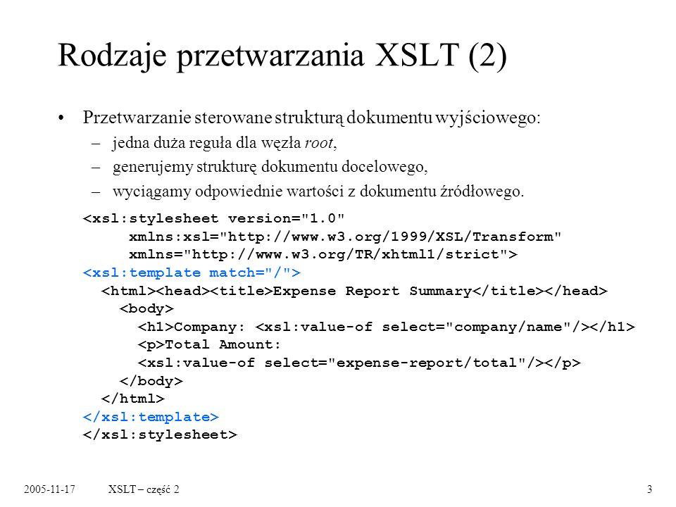 2005-11-17XSLT – część 23 Rodzaje przetwarzania XSLT (2) Przetwarzanie sterowane strukturą dokumentu wyjściowego: –jedna duża reguła dla węzła root, –generujemy strukturę dokumentu docelowego, –wyciągamy odpowiednie wartości z dokumentu źródłowego.