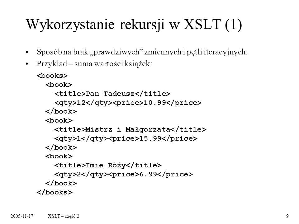 2005-11-17XSLT – część 29 Wykorzystanie rekursji w XSLT (1) Sposób na brak prawdziwych zmiennych i pętli iteracyjnych.