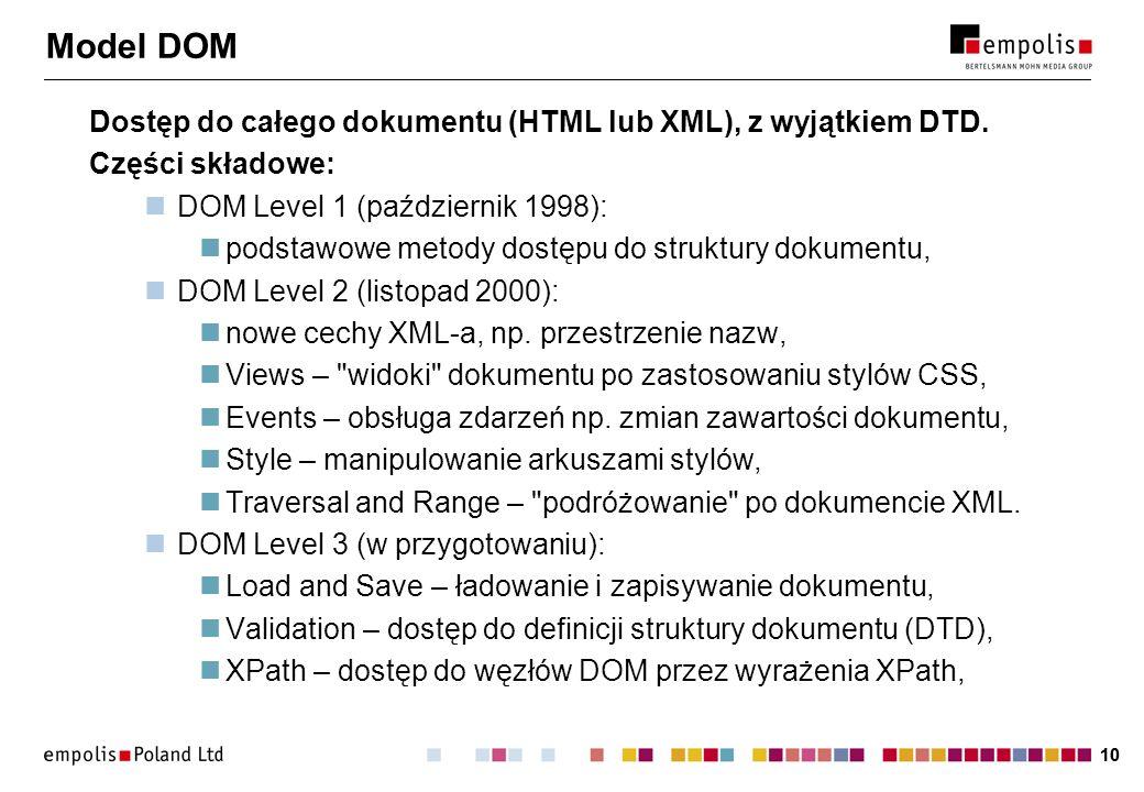 10 Model DOM Dostęp do całego dokumentu (HTML lub XML), z wyjątkiem DTD. Części składowe: DOM Level 1 (październik 1998): podstawowe metody dostępu do