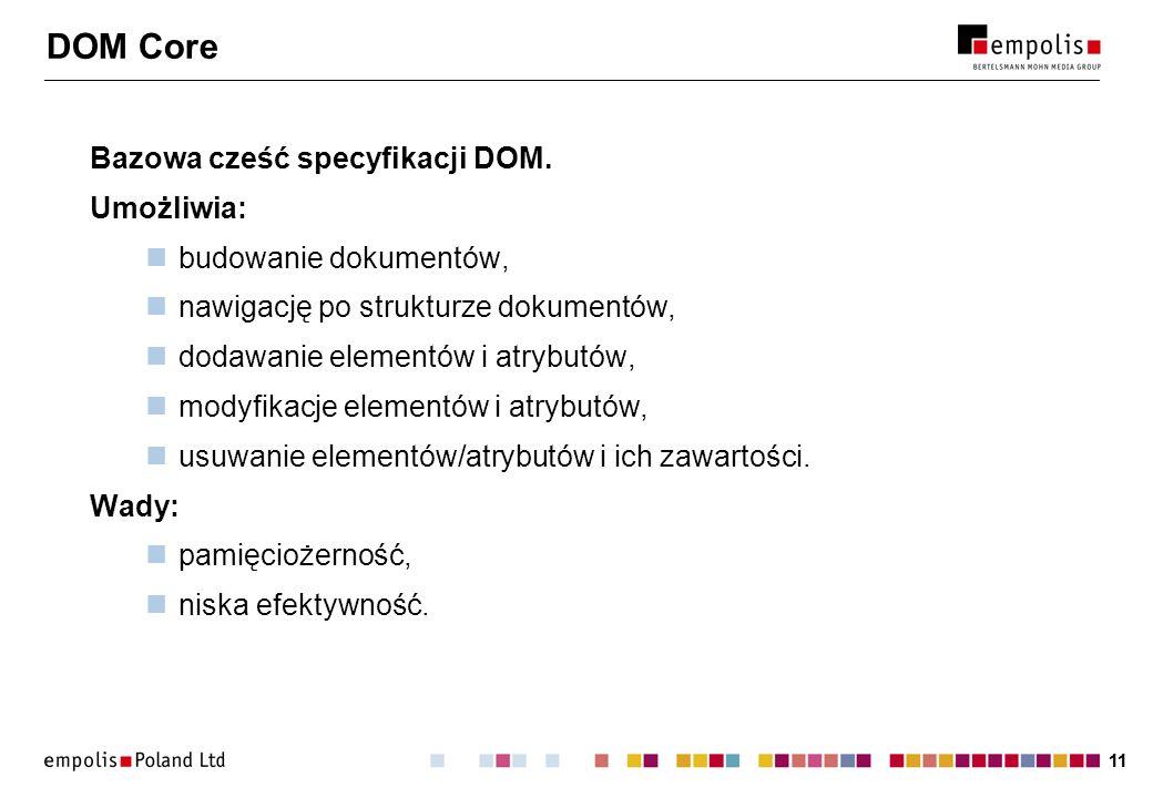 11 DOM Core Bazowa cześć specyfikacji DOM. Umożliwia: budowanie dokumentów, nawigację po strukturze dokumentów, dodawanie elementów i atrybutów, modyf