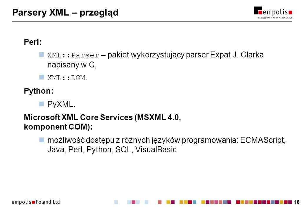 18 Parsery XML – przegląd Perl: XML::Parser – pakiet wykorzystujący parser Expat J. Clarka napisany w C, XML::DOM. Python: PyXML. Microsoft XML Core S