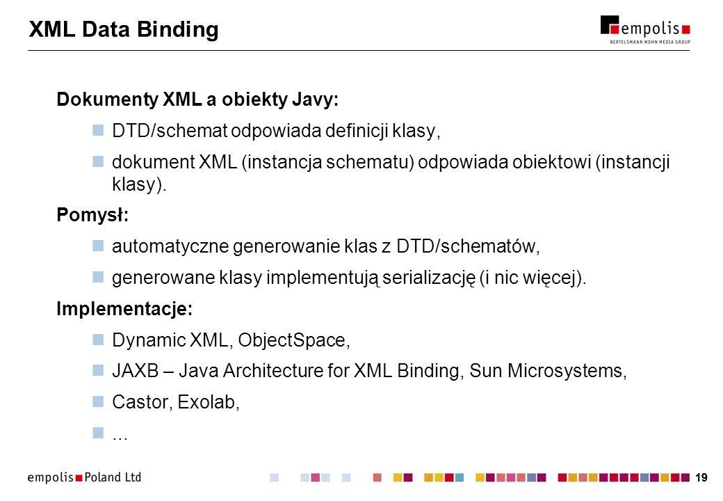 19 XML Data Binding Dokumenty XML a obiekty Javy: DTD/schemat odpowiada definicji klasy, dokument XML (instancja schematu) odpowiada obiektowi (instan