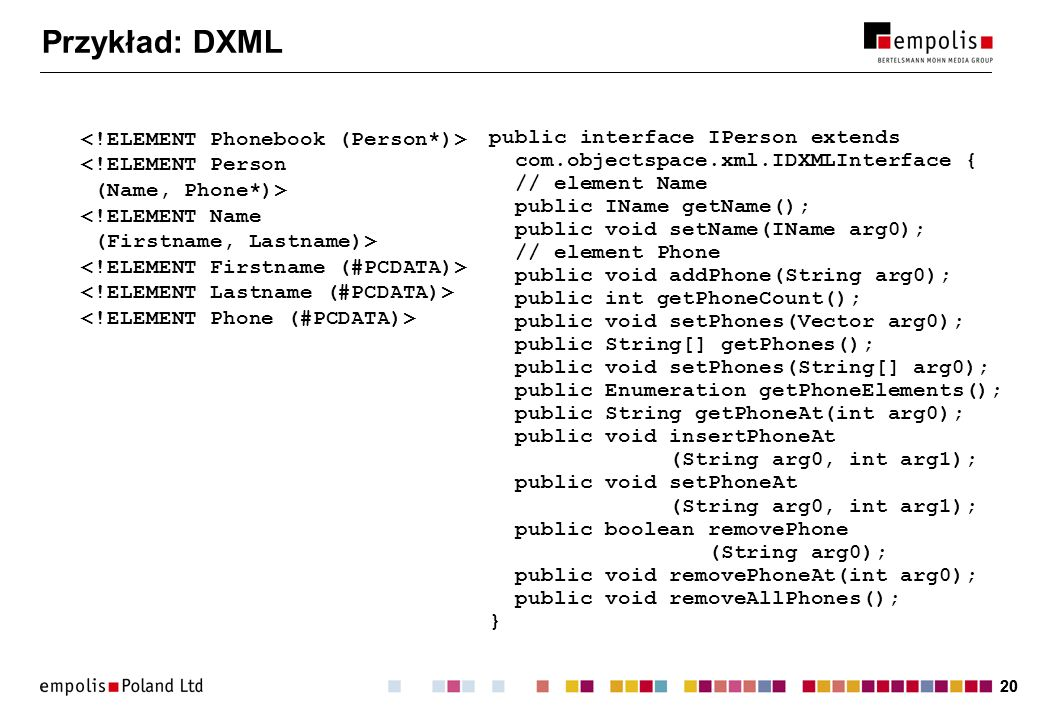 20 Przykład: DXML public interface IPerson extends com.objectspace.xml.IDXMLInterface { // element Name public IName getName(); public void setName(IName arg0); // element Phone public void addPhone(String arg0); public int getPhoneCount(); public void setPhones(Vector arg0); public String[] getPhones(); public void setPhones(String[] arg0); public Enumeration getPhoneElements(); public String getPhoneAt(int arg0); public void insertPhoneAt (String arg0, int arg1); public void setPhoneAt (String arg0, int arg1); public boolean removePhone (String arg0); public void removePhoneAt(int arg0); public void removeAllPhones(); }