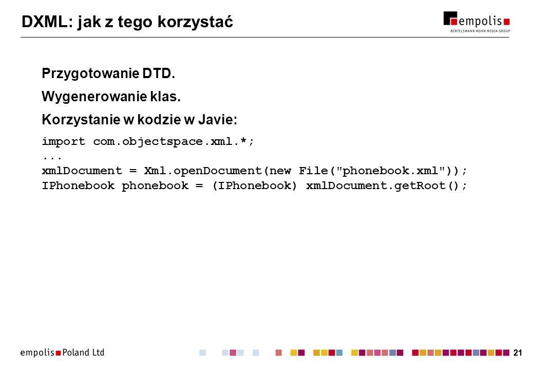 21 DXML: jak z tego korzystać Przygotowanie DTD. Wygenerowanie klas. Korzystanie w kodzie w Javie: import com.objectspace.xml.*;... xmlDocument = Xml.