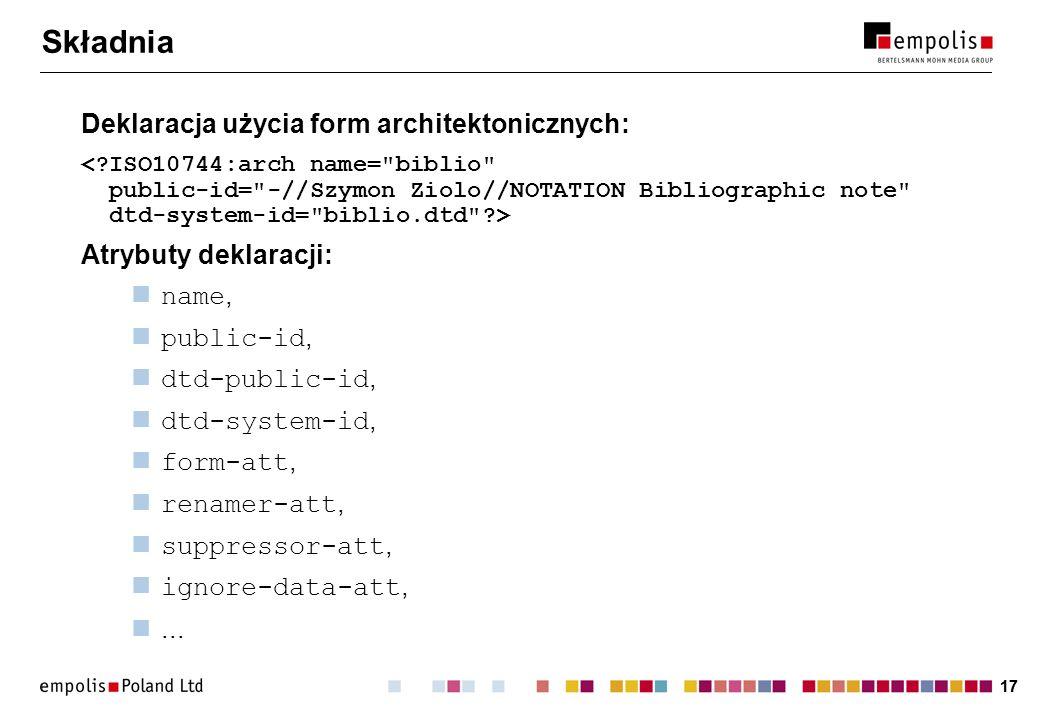 17 Składnia Deklaracja użycia form architektonicznych: Atrybuty deklaracji: name, public-id, dtd-public-id, dtd-system-id, form-att, renamer-att, suppressor-att, ignore-data-att,...