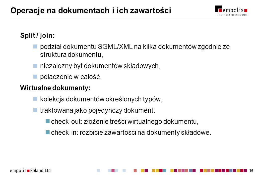 16 Operacje na dokumentach i ich zawartości Split / join: podział dokumentu SGML/XML na kilka dokumentów zgodnie ze strukturą dokumentu, niezależny byt dokumentów skłądowych, połączenie w całość.
