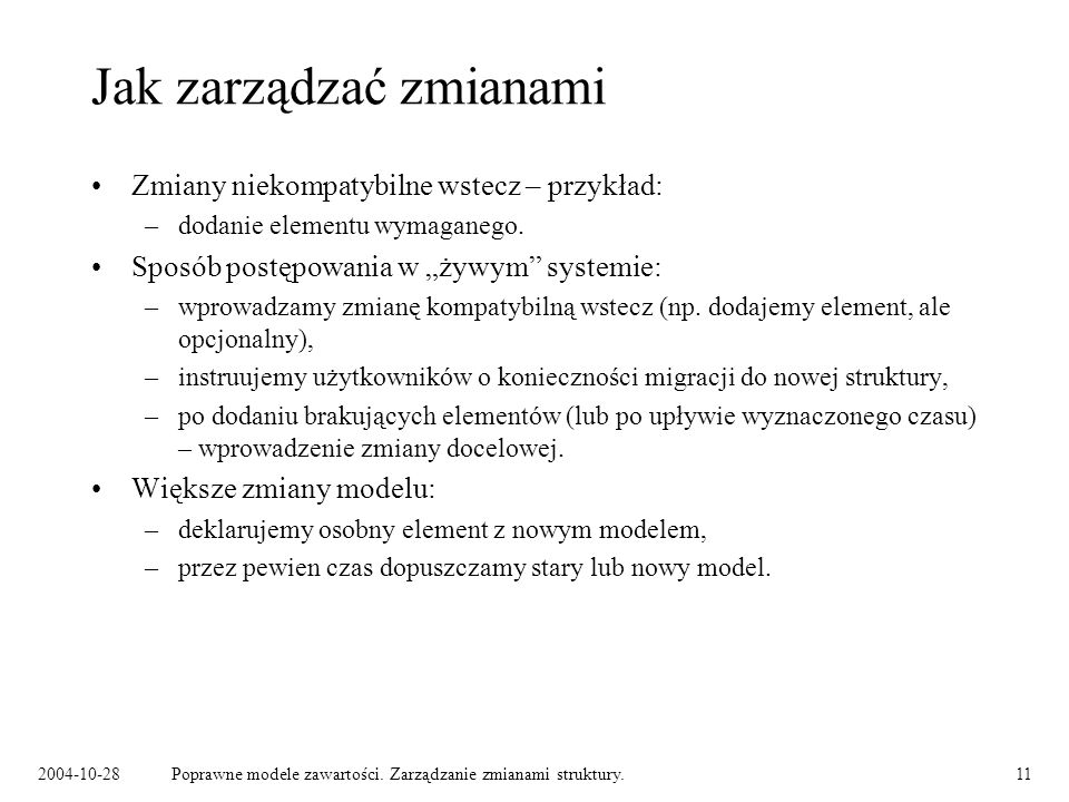 2004-10-28Poprawne modele zawartości. Zarządzanie zmianami struktury.11 Jak zarządzać zmianami Zmiany niekompatybilne wstecz – przykład: –dodanie elem