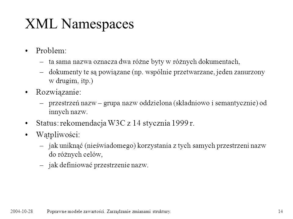 2004-10-28Poprawne modele zawartości. Zarządzanie zmianami struktury.14 XML Namespaces Problem: –ta sama nazwa oznacza dwa różne byty w różnych dokume