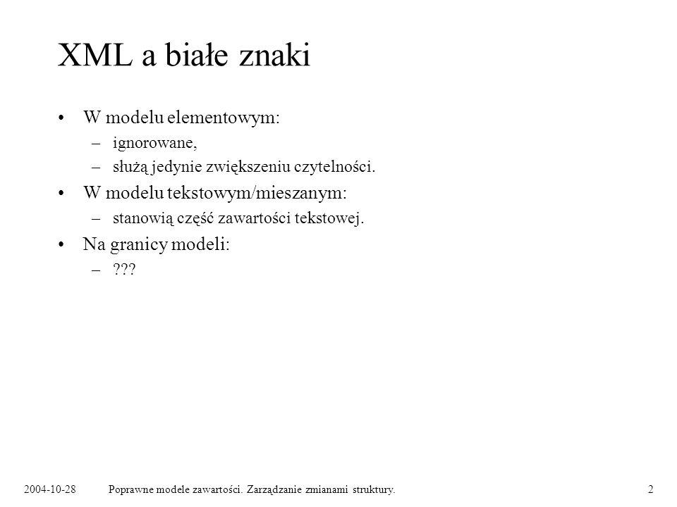 2004-10-28Poprawne modele zawartości. Zarządzanie zmianami struktury.2 XML a białe znaki W modelu elementowym: –ignorowane, –służą jedynie zwiększeniu