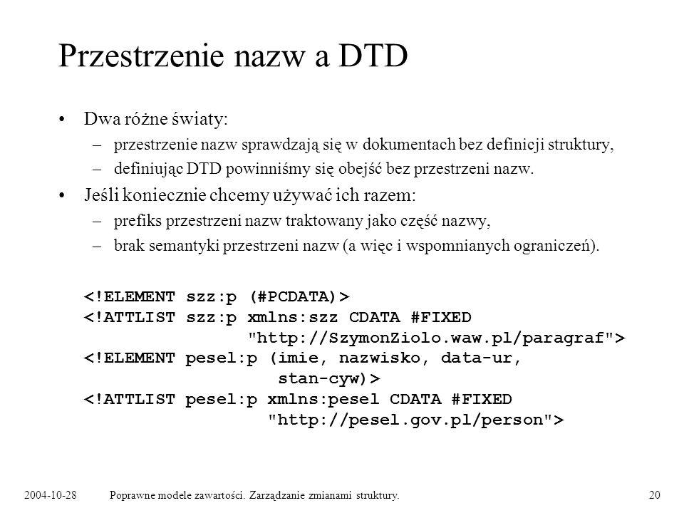 2004-10-28Poprawne modele zawartości. Zarządzanie zmianami struktury.20 Przestrzenie nazw a DTD Dwa różne światy: –przestrzenie nazw sprawdzają się w