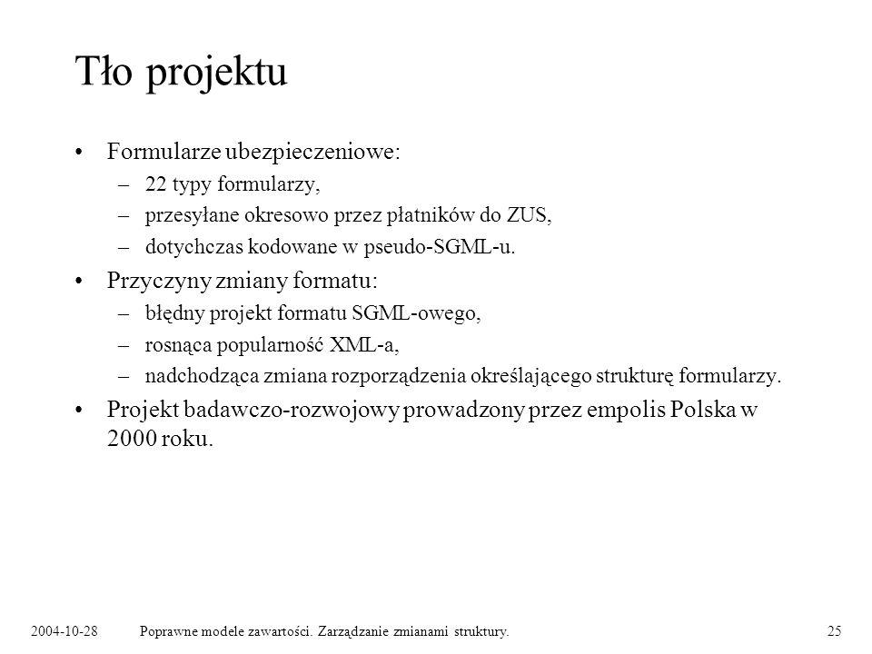 2004-10-28Poprawne modele zawartości. Zarządzanie zmianami struktury.25 Tło projektu Formularze ubezpieczeniowe: –22 typy formularzy, –przesyłane okre