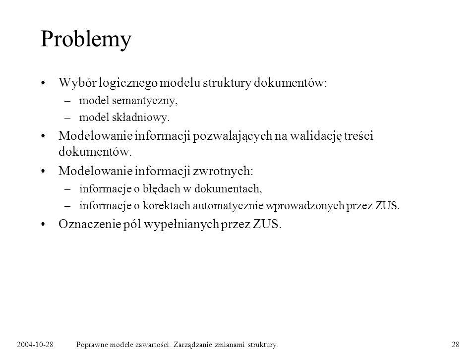 2004-10-28Poprawne modele zawartości. Zarządzanie zmianami struktury.28 Problemy Wybór logicznego modelu struktury dokumentów: –model semantyczny, –mo