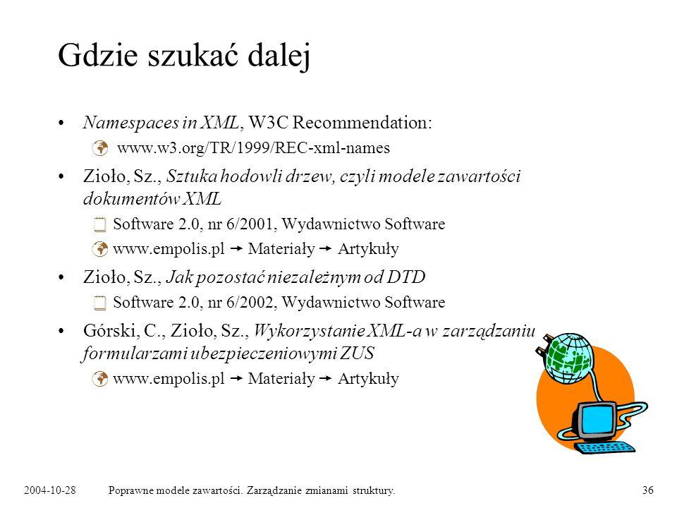 2004-10-28Poprawne modele zawartości. Zarządzanie zmianami struktury.36 Gdzie szukać dalej Namespaces in XML, W3C Recommendation: www.w3.org/TR/1999/R