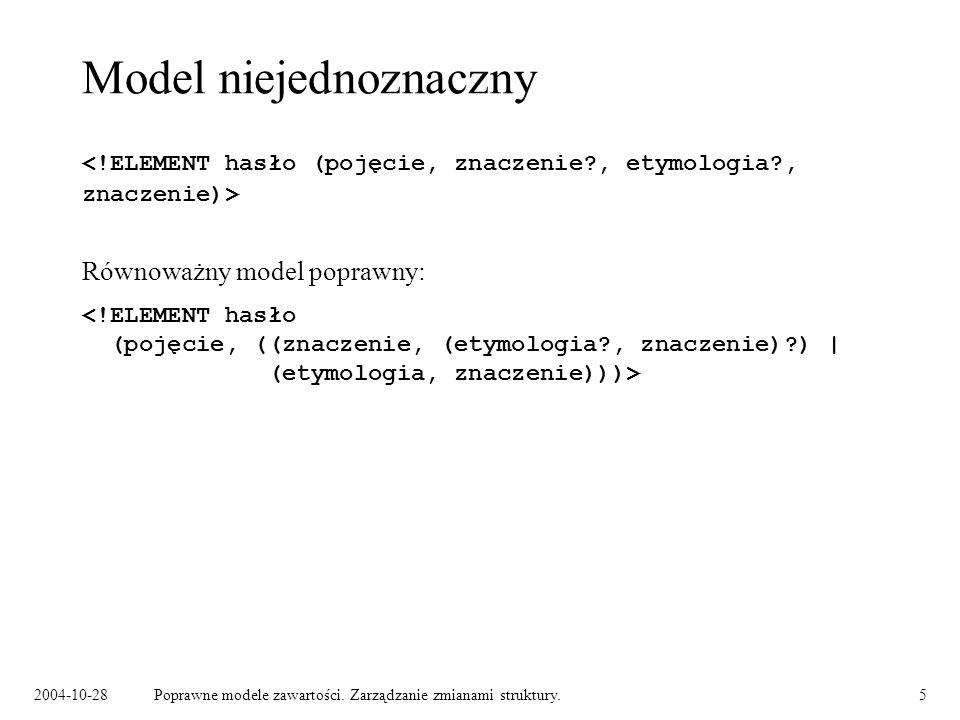 2004-10-28Poprawne modele zawartości. Zarządzanie zmianami struktury.5 Model niejednoznaczny Równoważny model poprawny: