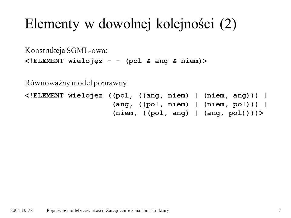 2004-10-28Poprawne modele zawartości. Zarządzanie zmianami struktury.7 Elementy w dowolnej kolejności (2) Konstrukcja SGML-owa: Równoważny model popra