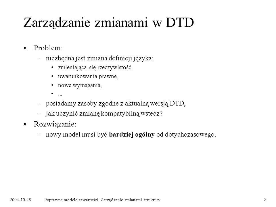 2004-10-28Poprawne modele zawartości. Zarządzanie zmianami struktury.8 Zarządzanie zmianami w DTD Problem: –niezbędna jest zmiana definicji języka: zm