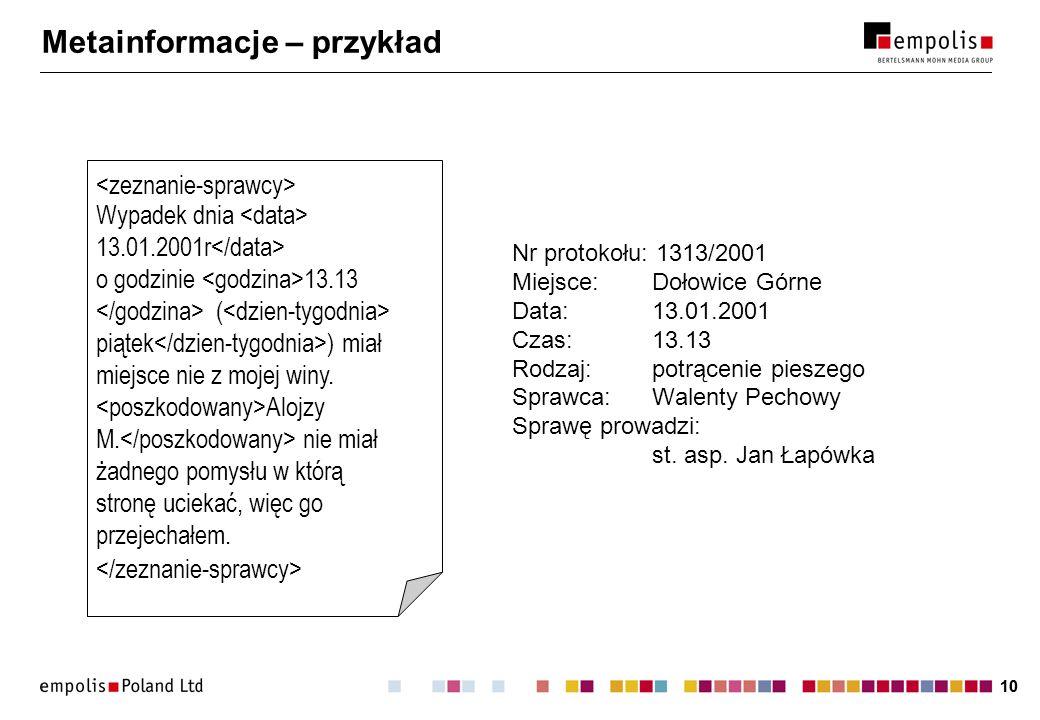 10 Metainformacje – przykład Nr protokołu: 1313/2001 Miejsce:Dołowice Górne Data:13.01.2001 Czas:13.13 Rodzaj:potrącenie pieszego Sprawca:Walenty Pechowy Sprawę prowadzi: st.