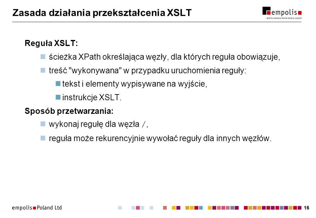 16 Zasada działania przekształcenia XSLT Reguła XSLT: ścieżka XPath określająca węzły, dla których reguła obowiązuje, treść