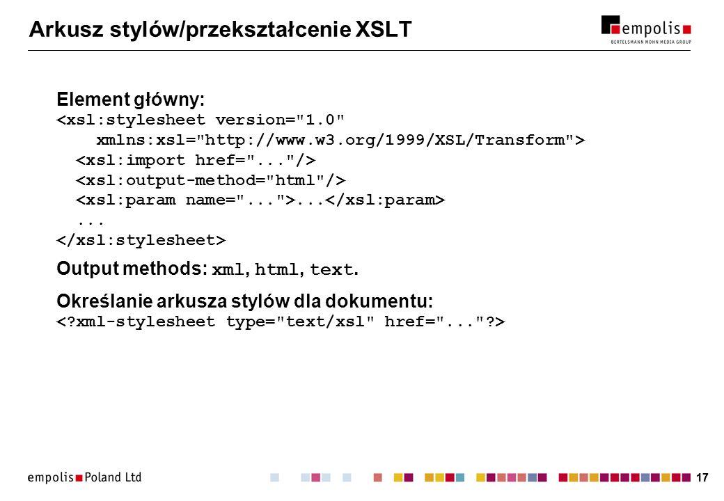 17 Arkusz stylów/przekształcenie XSLT Element główny:...... Output methods: xml, html, text. Określanie arkusza stylów dla dokumentu: