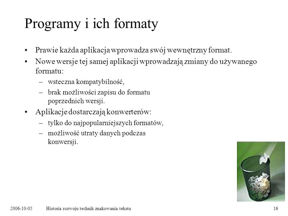 2006-10-05Historia rozwoju technik znakowania tekstu16 Programy i ich formaty Prawie każda aplikacja wprowadza swój wewnętrzny format. Nowe wersje tej