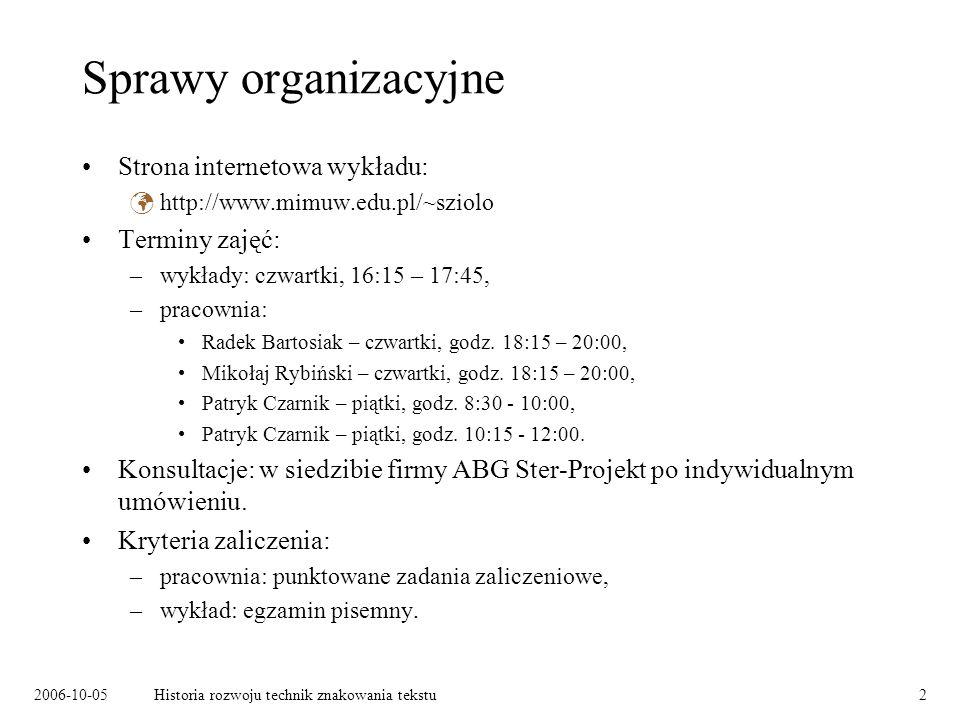 2006-10-05Historia rozwoju technik znakowania tekstu2 Sprawy organizacyjne Strona internetowa wykładu: http://www.mimuw.edu.pl/~sziolo Terminy zajęć:
