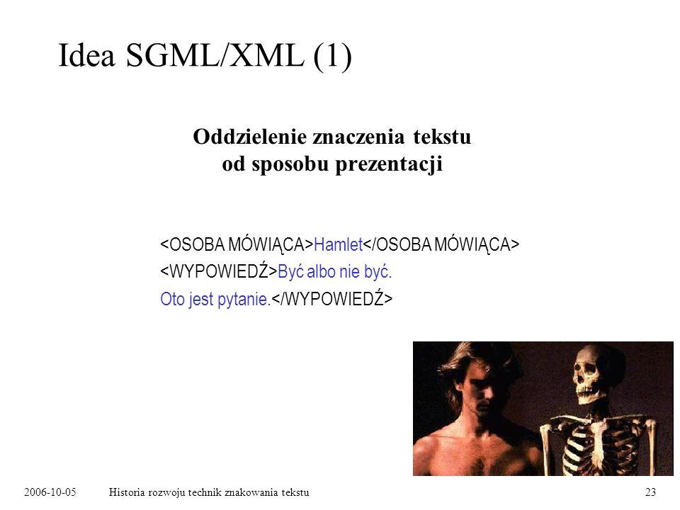 2006-10-05Historia rozwoju technik znakowania tekstu23 Idea SGML/XML (1) Oddzielenie znaczenia tekstu od sposobu prezentacji Hamlet Być albo nie być.