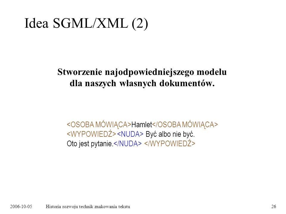 2006-10-05Historia rozwoju technik znakowania tekstu26 Idea SGML/XML (2) Stworzenie najodpowiedniejszego modelu dla naszych własnych dokumentów. Hamle